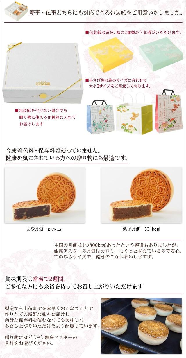 慶事・仏事どちらにも対応できる包装紙をご用意いたしました。■包装紙は黄色、緑の2種類からお選びいただけます。■手さげ袋は箱のサイズに合わせて大小2サイズをご用意しております。■包装紙を付けない場合でも贈り物に使える化粧箱に入れてお届けします合成着色料・保存料は無使用で低カロリー。 健康を気にされている方への贈り物にも最適です。豆沙月餅 357kcal栗子月餅 331kcal中国の月餅は1つ800kcalあったという報道もありましたが、 銀座アスターの月餅はカロリーもぐっと抑えているので安心。 てのひらサイズで、飽きのこないおいしさです。賞味期限は常温で2週間。 ご多忙な方にも余裕を持ってお召し上がりいただけます製造から出荷までを素早くおこなうことで 作りたての新鮮な味をお届けし 余計な保存料を使わなくても美味しく お召し上がりいただけるよう配慮しています。 贈り物にはどうぞ、銀座アスターの 月餅をお選びください。